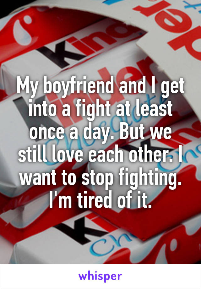 My boyfriend and I get into a fight at least once a day. But we still love each other. I want to stop fighting. I'm tired of it.