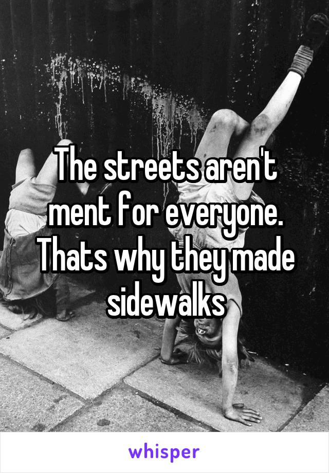 The streets aren't ment for everyone. Thats why they made sidewalks
