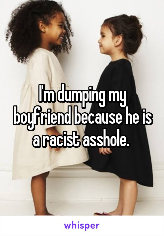 I'm dumping my boyfriend because he is a racist asshole.