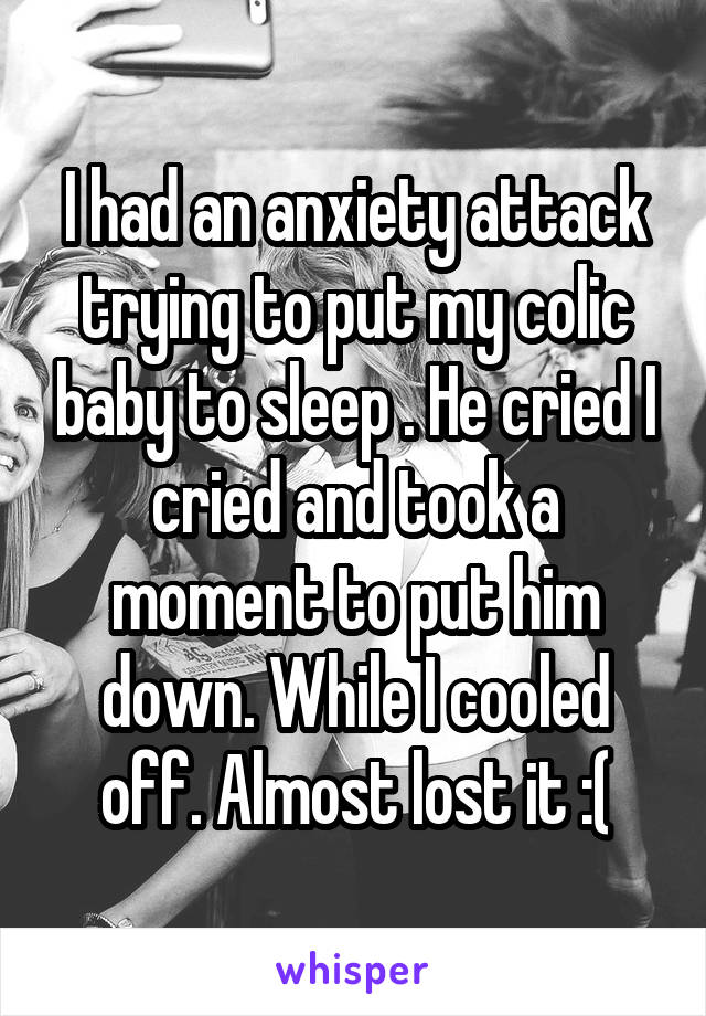 I had an anxiety attack trying to put my colic baby to sleep . He cried I cried and took a moment to put him down. While I cooled off. Almost lost it :(