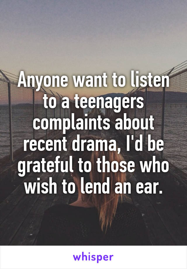 Anyone want to listen to a teenagers complaints about recent drama, I'd be grateful to those who wish to lend an ear.