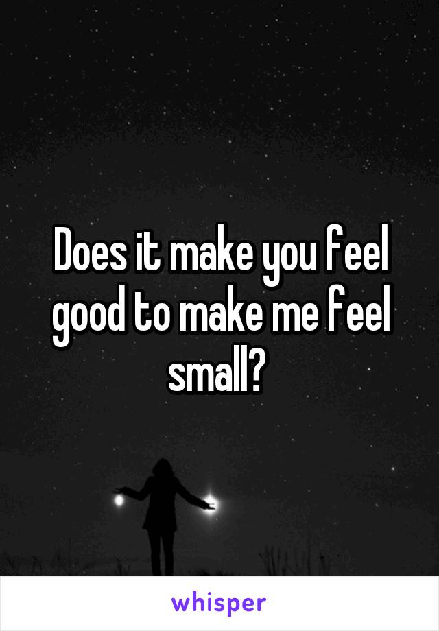 Does it make you feel good to make me feel small?