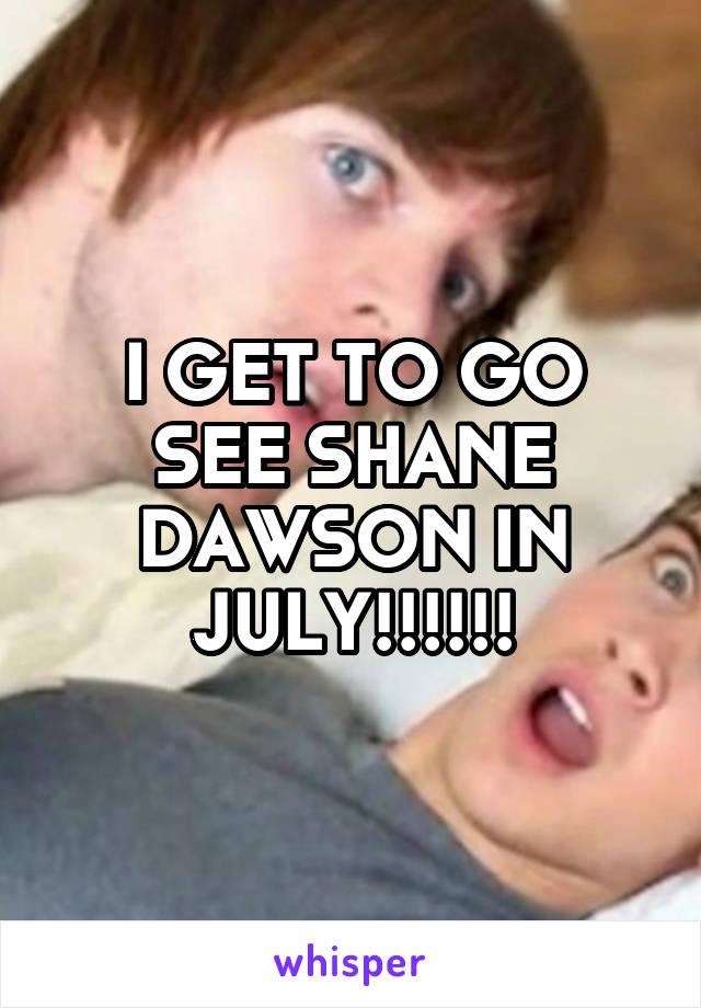 I GET TO GO SEE SHANE DAWSON IN JULY!!!!!!