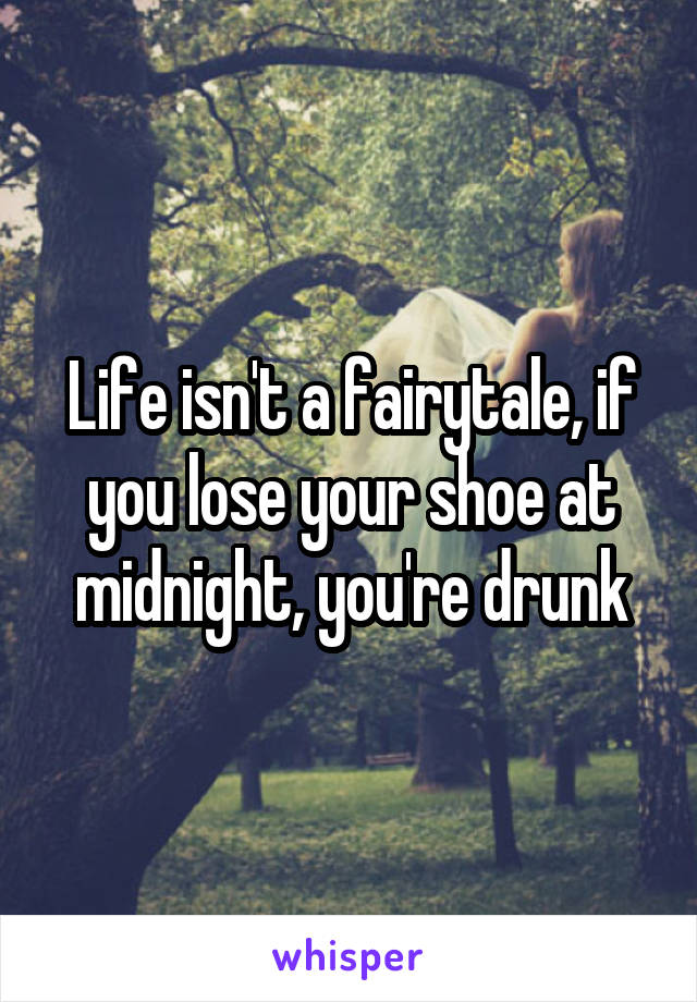 Life isn't a fairytale, if you lose your shoe at midnight, you're drunk