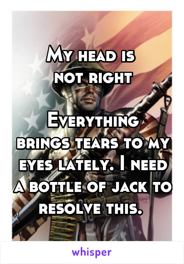 My head is  not right  Everything brings tears to my eyes lately. I need a bottle of jack to resolve this.