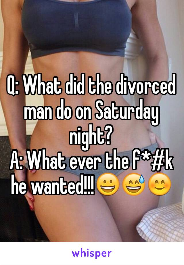 Q: What did the divorced man do on Saturday night? A: What ever the f*#k he wanted!!!😀😅😊