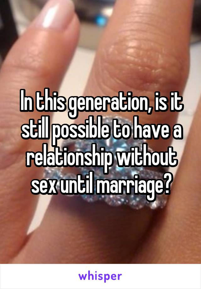 In this generation, is it still possible to have a relationship without sex until marriage?