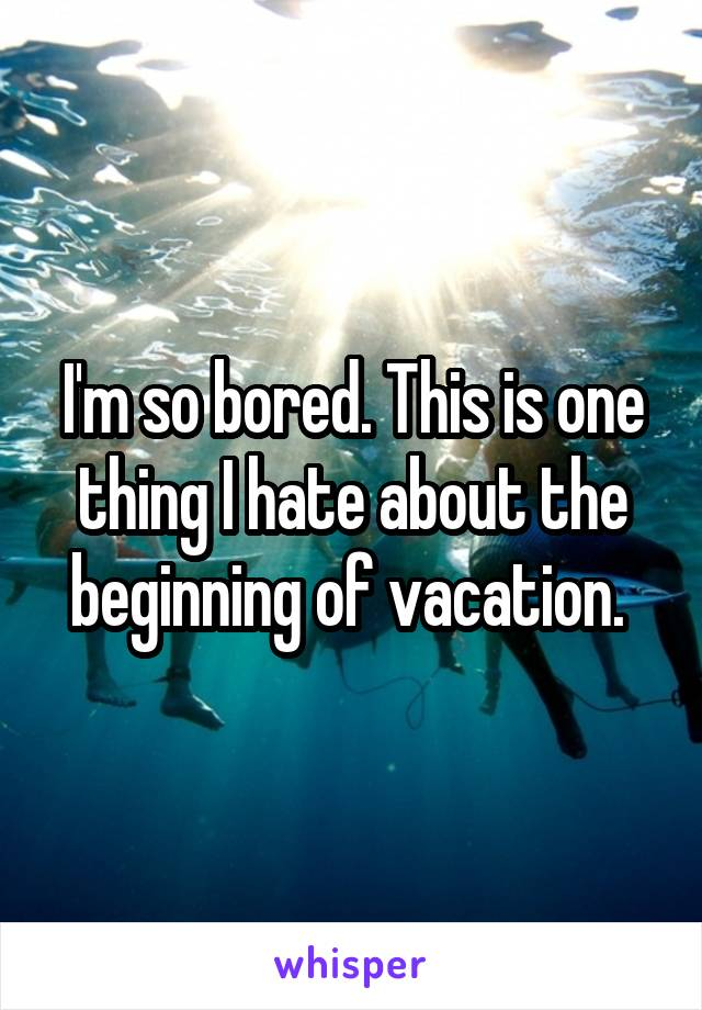 I'm so bored. This is one thing I hate about the beginning of vacation.