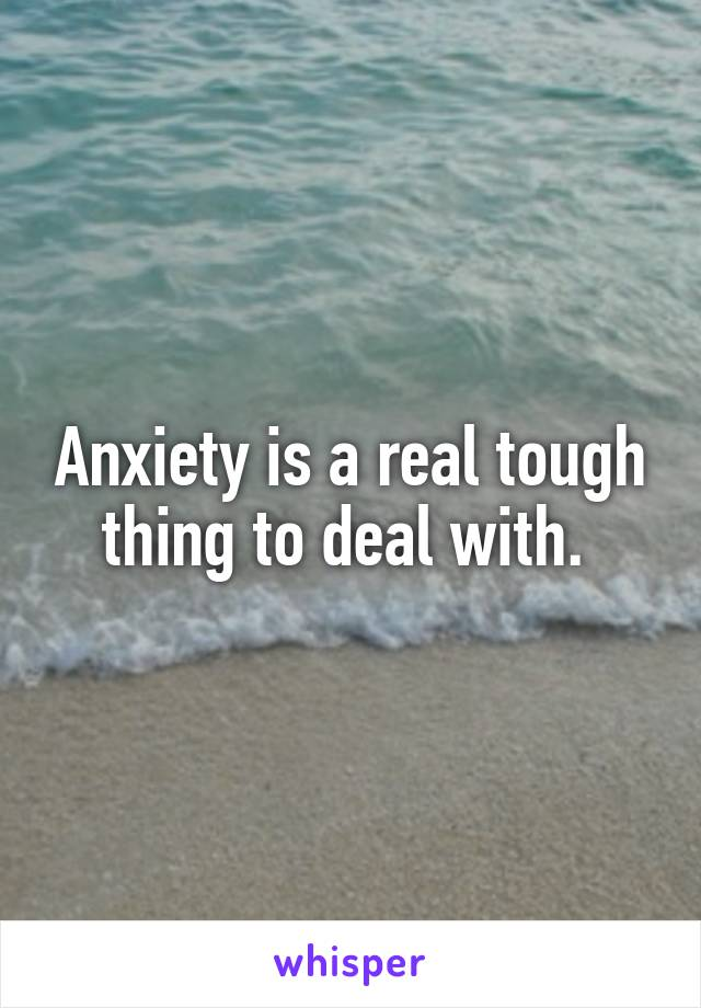 Anxiety is a real tough thing to deal with.
