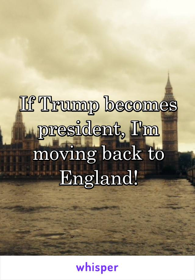 If Trump becomes president, I'm moving back to England!