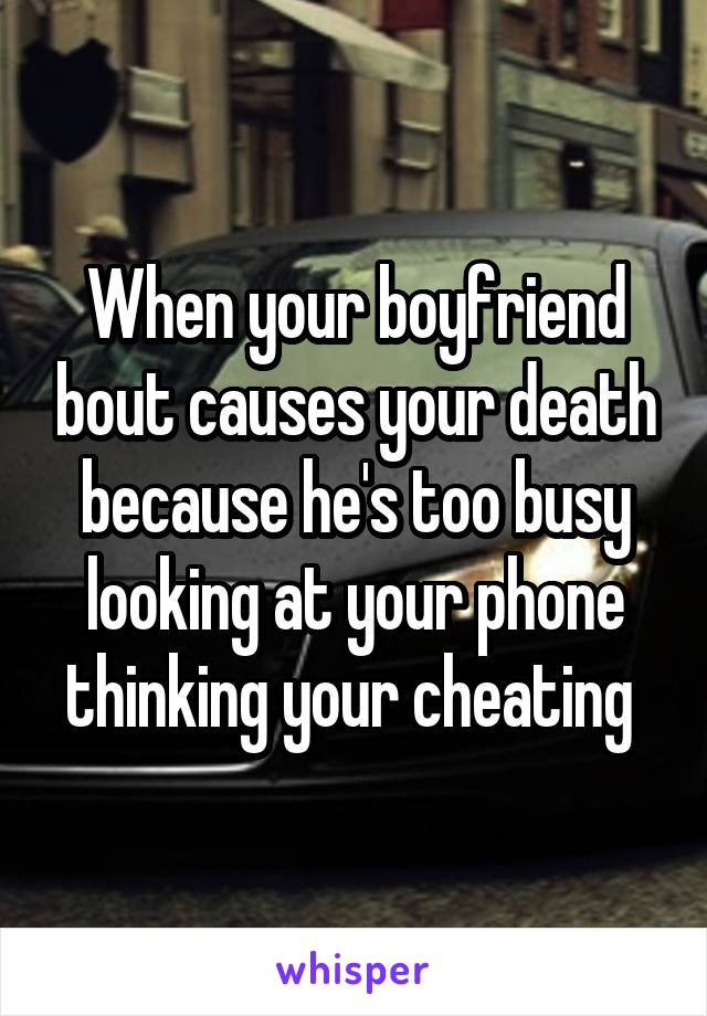 When your boyfriend bout causes your death because he's too busy looking at your phone thinking your cheating