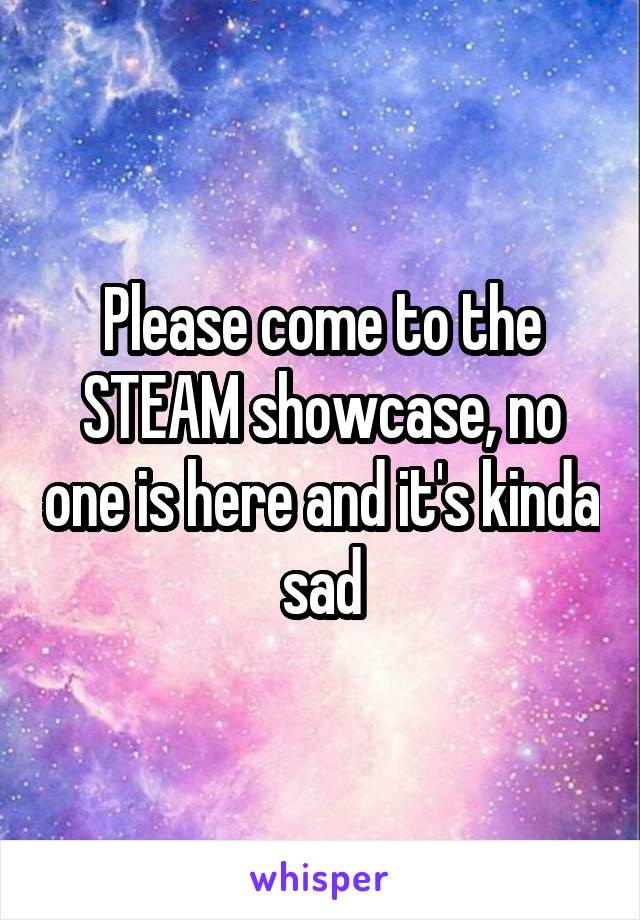 Please come to the STEAM showcase, no one is here and it's kinda sad