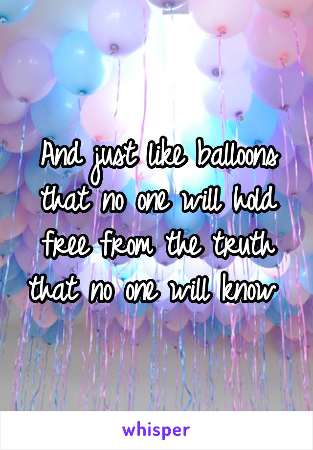 And just like balloons that no one will hold free from the truth that no one will know