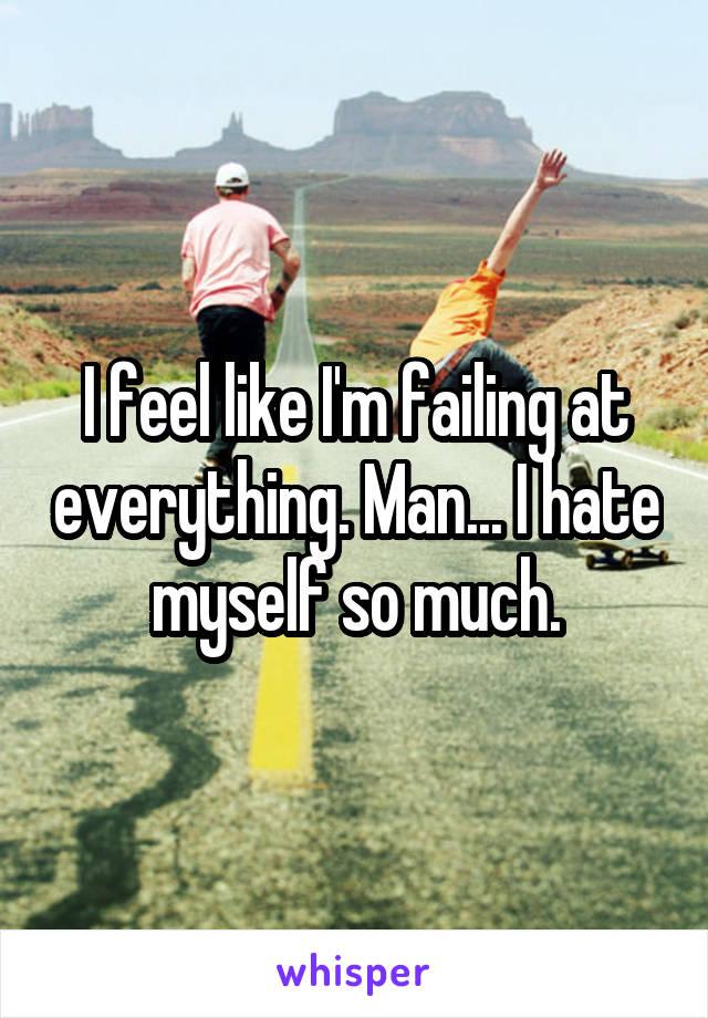 I feel like I'm failing at everything. Man... I hate myself so much.