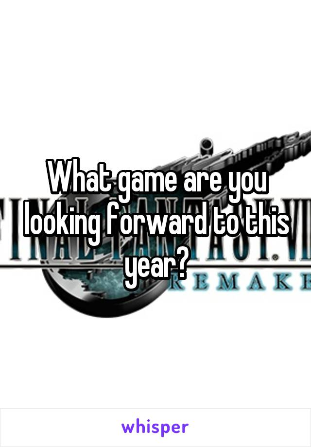 What game are you looking forward to this year?