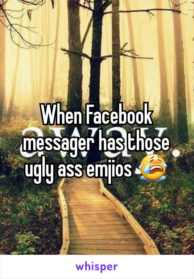 When Facebook messager has those ugly ass emjios 😭