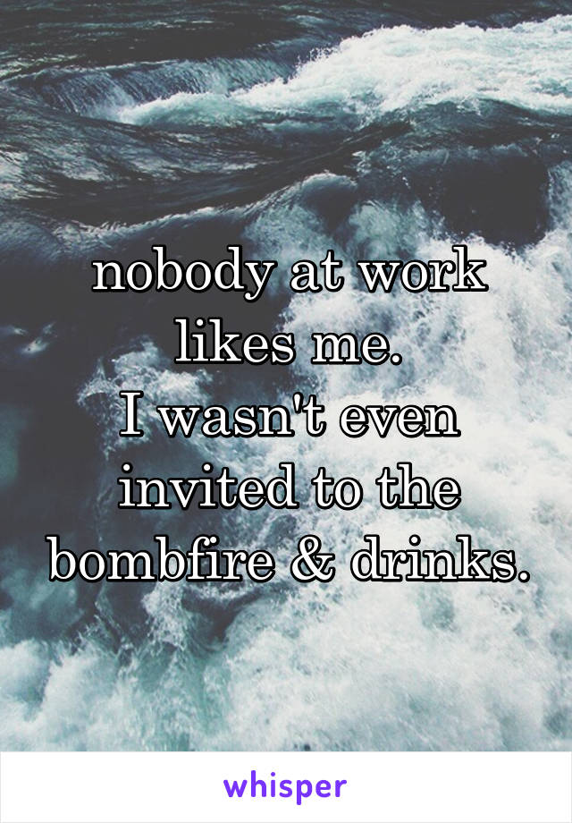 nobody at work likes me. I wasn't even invited to the bombfire & drinks.