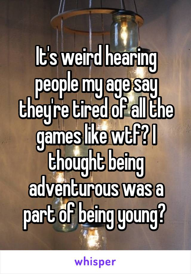 It's weird hearing people my age say they're tired of all the games like wtf? I thought being adventurous was a part of being young?