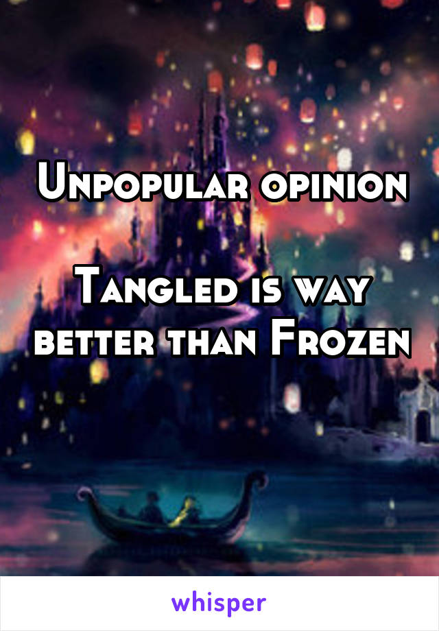 Unpopular opinion  Tangled is way better than Frozen
