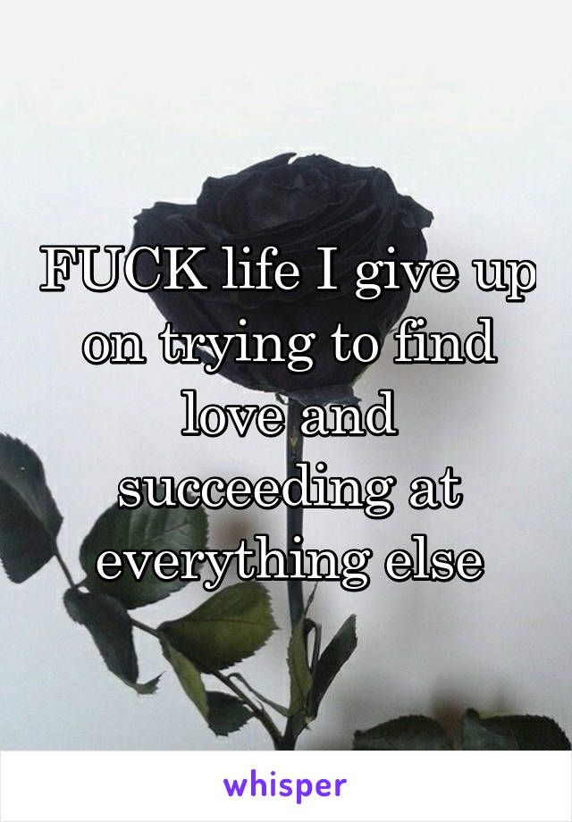 FUCK life I give up on trying to find love and succeeding at everything else