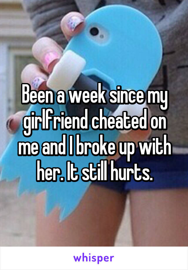 Been a week since my girlfriend cheated on me and I broke up with her. It still hurts.