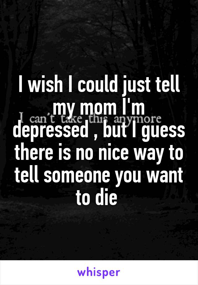 I wish I could just tell my mom I'm depressed , but I guess there is no nice way to tell someone you want to die