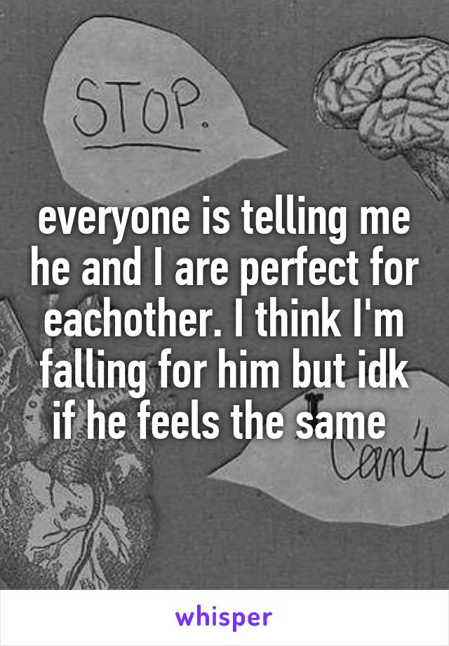everyone is telling me he and I are perfect for eachother. I think I'm falling for him but idk if he feels the same