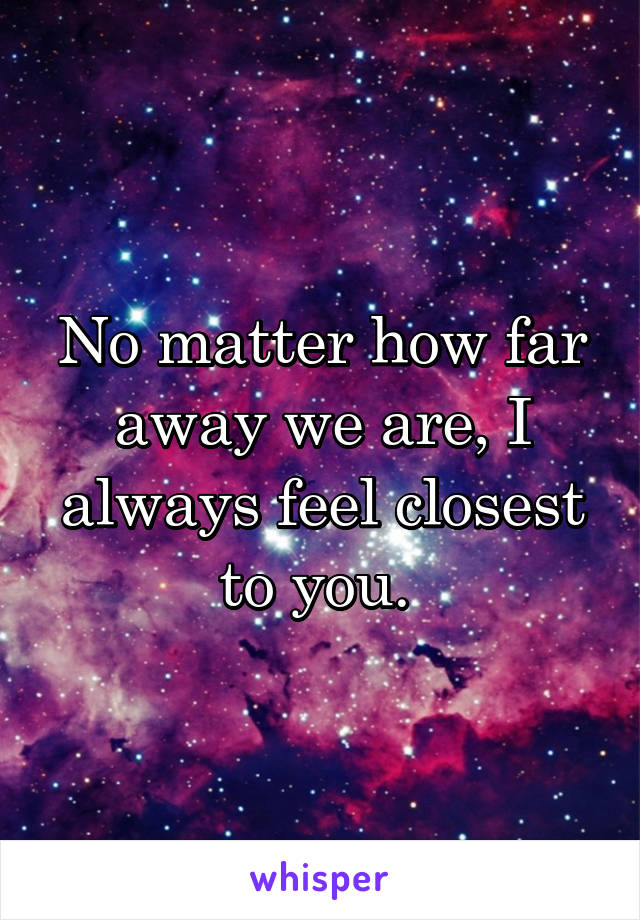 No matter how far away we are, I always feel closest to you.