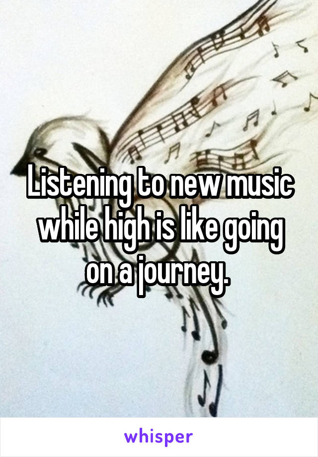 Listening to new music while high is like going on a journey.
