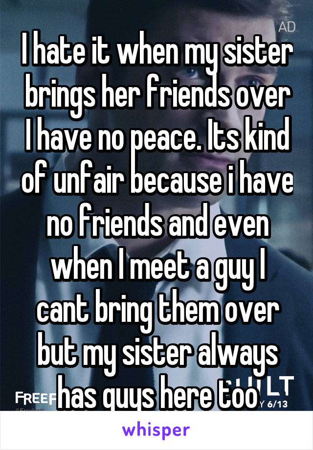 I hate it when my sister brings her friends over I have no peace. Its kind of unfair because i have no friends and even when I meet a guy I cant bring them over but my sister always has guys here too