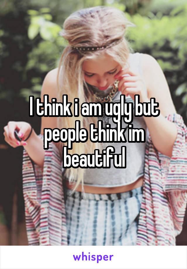 I think i am ugly but people think im beautiful
