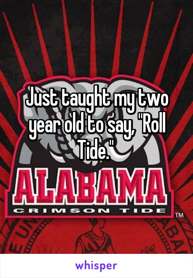 "Just taught my two year old to say, ""Roll Tide."""