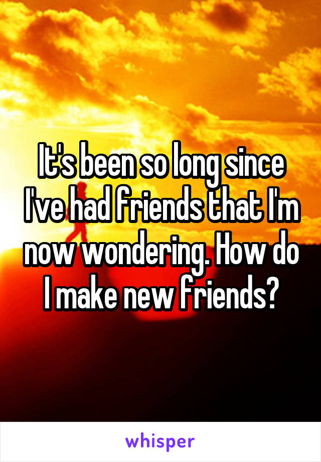It's been so long since I've had friends that I'm now wondering. How do I make new friends?