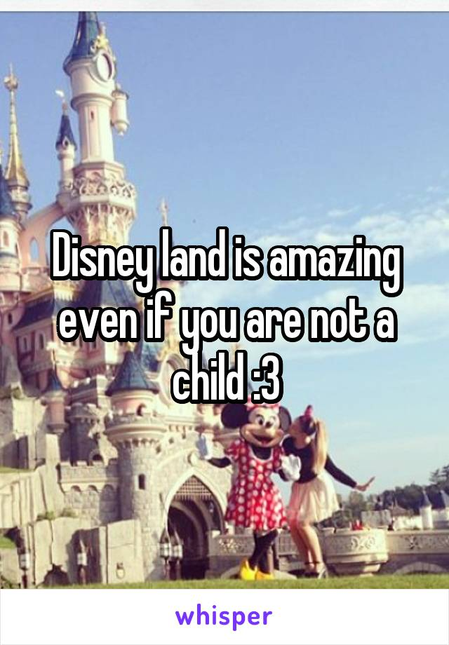 Disney land is amazing even if you are not a child :3
