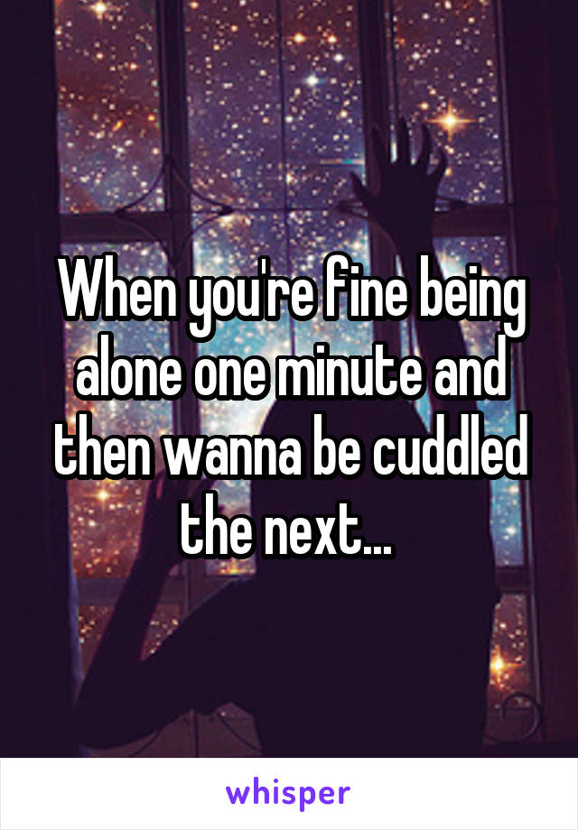 When you're fine being alone one minute and then wanna be cuddled the next...