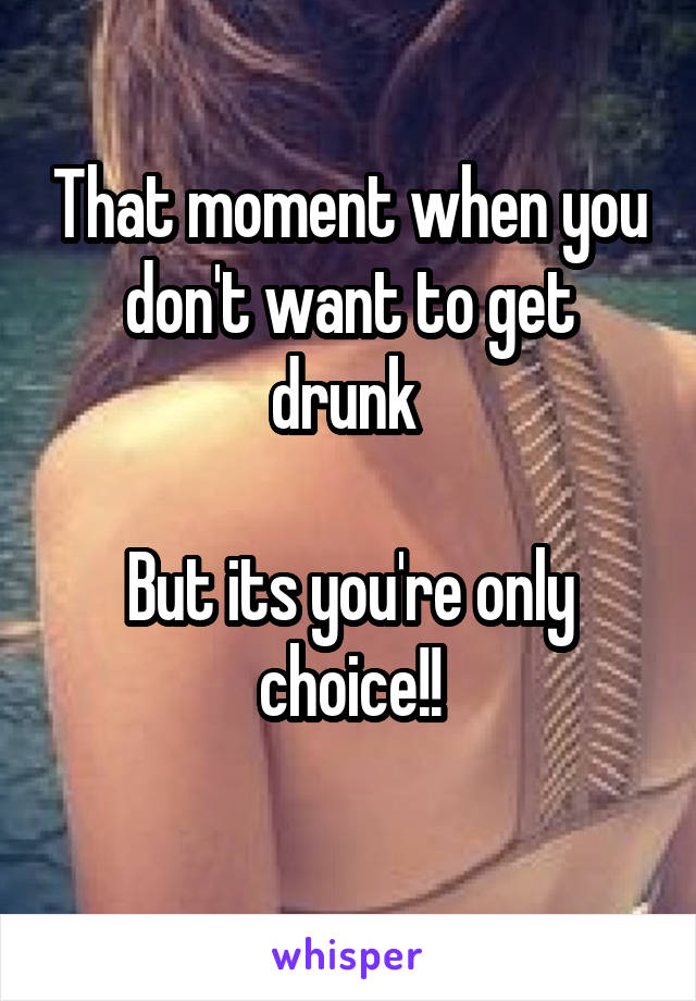 That moment when you don't want to get drunk   But its you're only choice!!