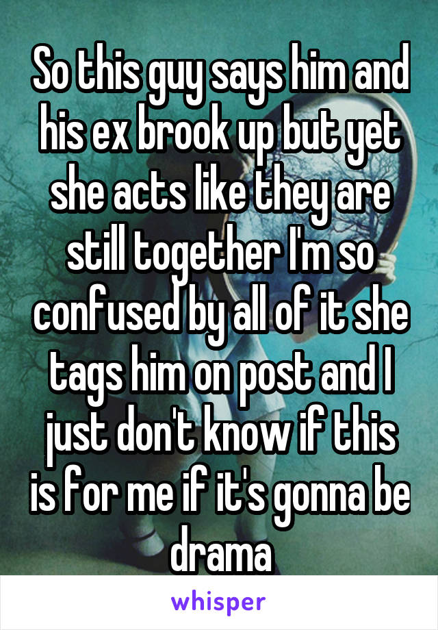So this guy says him and his ex brook up but yet she acts like they are still together I'm so confused by all of it she tags him on post and I just don't know if this is for me if it's gonna be drama