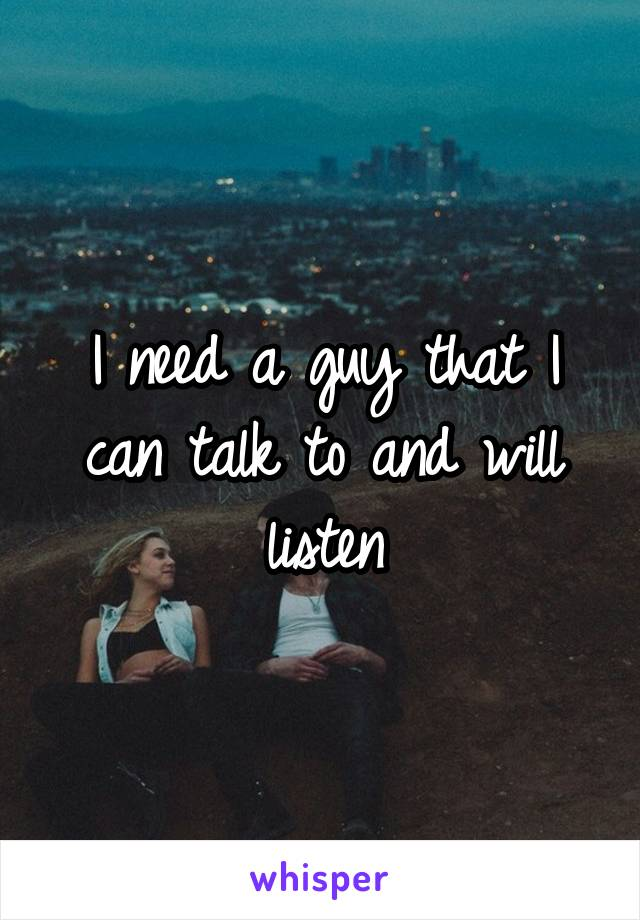 I need a guy that I can talk to and will listen