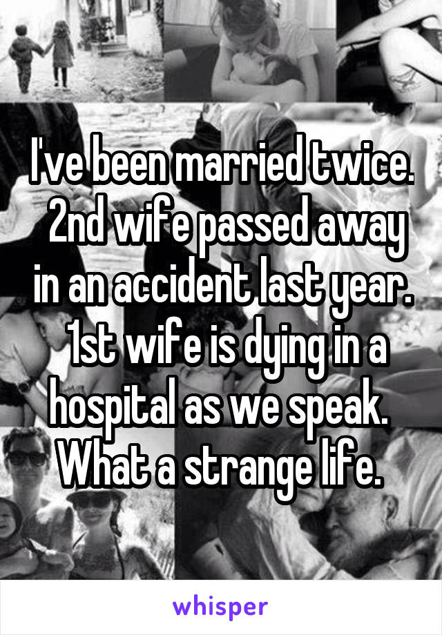 I've been married twice.  2nd wife passed away in an accident last year.  1st wife is dying in a hospital as we speak.  What a strange life.