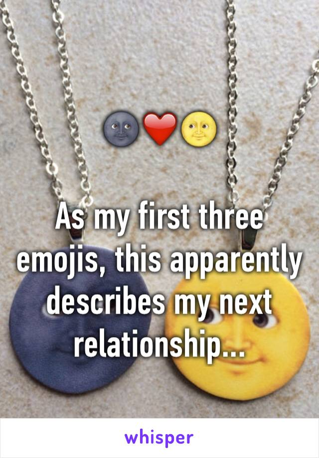 🌚❤️🌝  As my first three emojis, this apparently describes my next relationship...