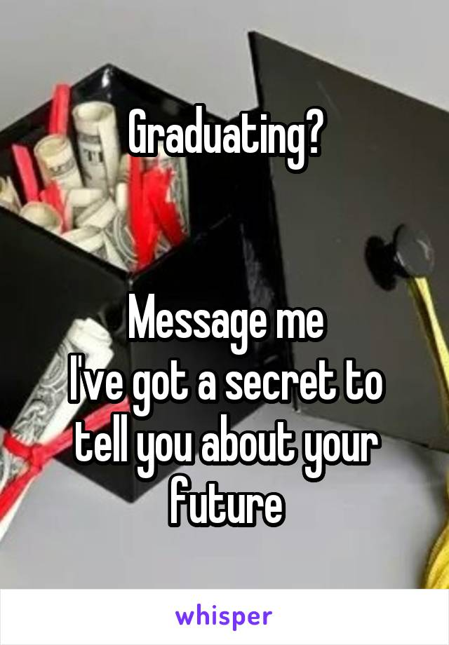 Graduating?   Message me I've got a secret to tell you about your future