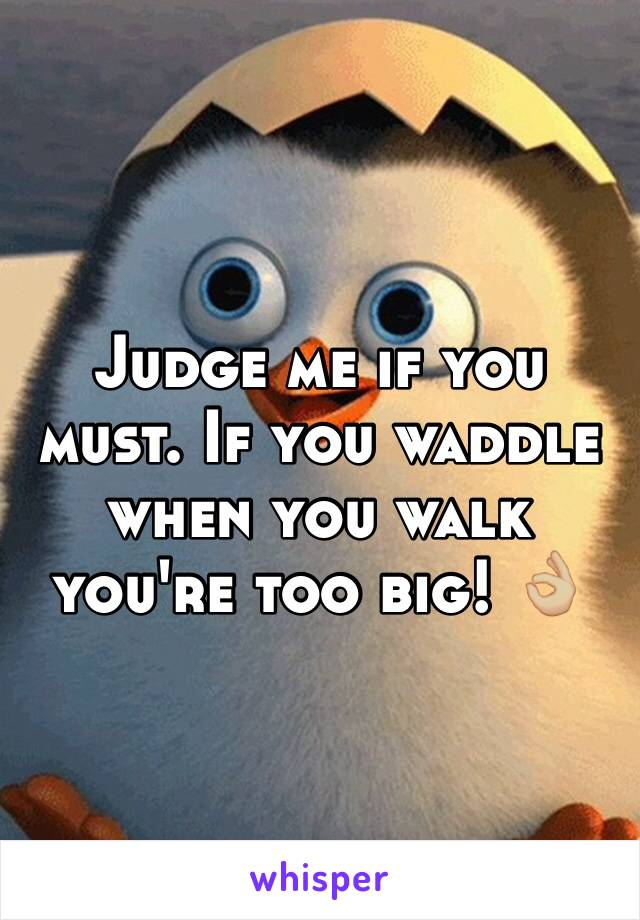 Judge me if you must. If you waddle when you walk you're too big! 👌🏼