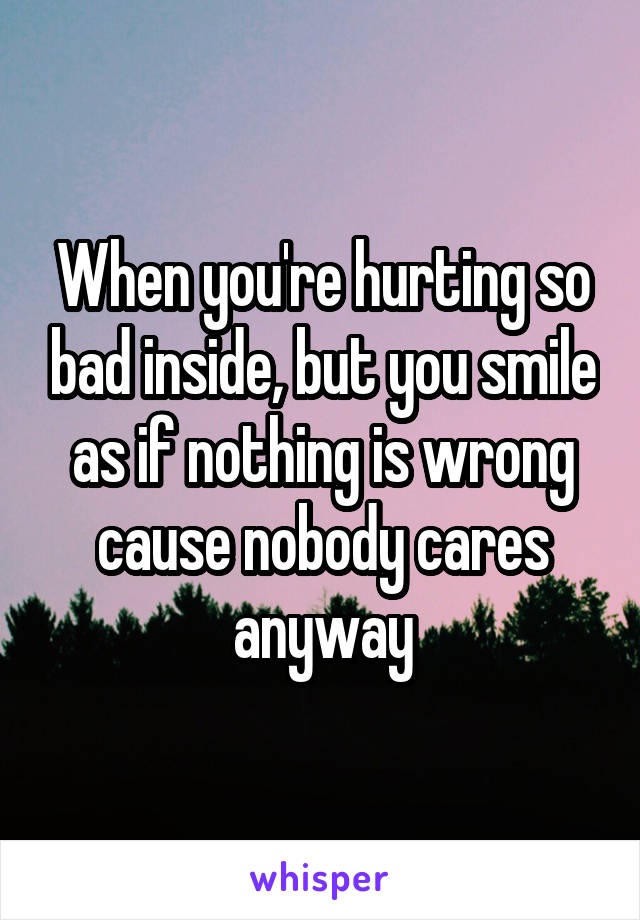 When you're hurting so bad inside, but you smile as if nothing is wrong cause nobody cares anyway