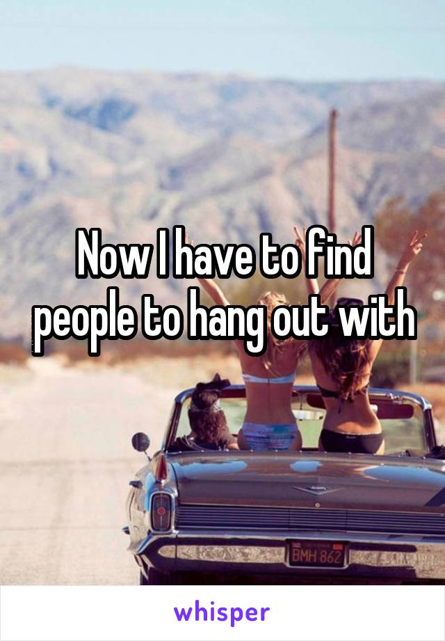 Now I have to find people to hang out with