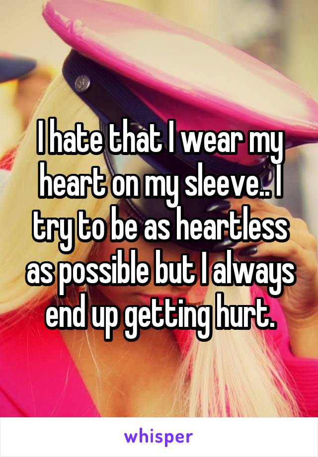 I hate that I wear my heart on my sleeve.. I try to be as heartless as possible but I always end up getting hurt.