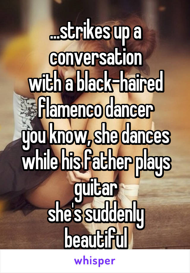 ...strikes up a conversation with a black-haired flamenco dancer you know, she dances while his father plays guitar she's suddenly beautiful
