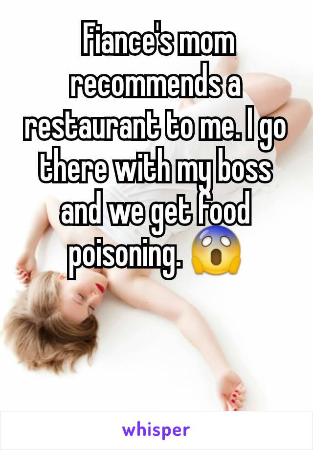 Fiance's mom recommends a restaurant to me. I go there with my boss and we get food poisoning. 😱