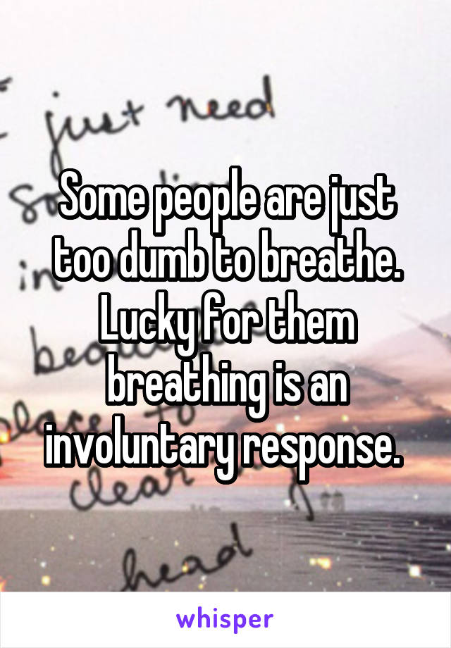 Some people are just too dumb to breathe. Lucky for them breathing is an involuntary response.