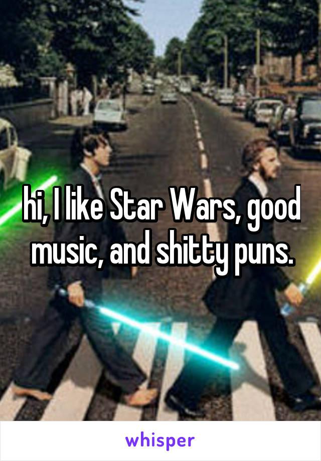 hi, I like Star Wars, good music, and shitty puns.