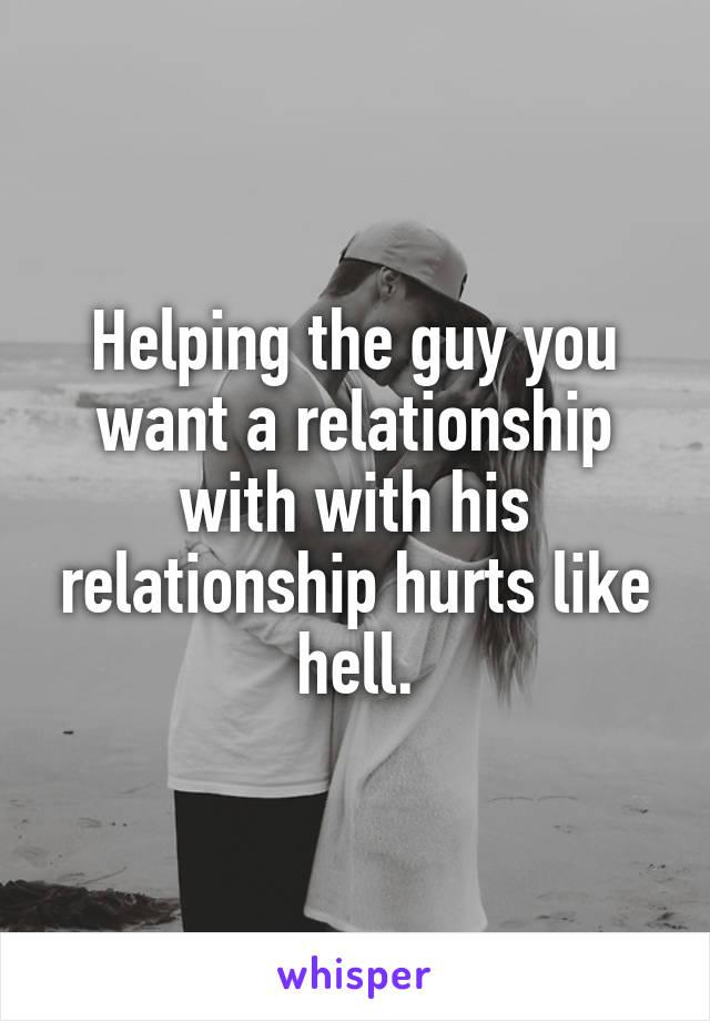 Helping the guy you want a relationship with with his relationship hurts like hell.